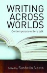 Writing Across Worlds: Contemporary Writers Talk - Susheila Nasta