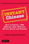 Instant Chinese: How to Express 1,000 Different Ideas with Just 100 Key Words and Phrases! (Mandarin Chinese Phrasebook) (Instant Phrasebook Series) - Boyé Lafayette de Mente