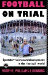 Football on Trial: Spectator Violence in the Football World - Patrick Murphy, Eric Dunning, John M. Williams