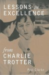 Lessons in Excellence from Charlie Trotter - Paul Clarke, Charlie Trotter