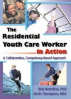 The Residential Youth Care Worker in Action: A Collaborative, Competency-Based Approach - Robert Bertolino