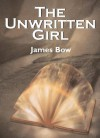 The Unwritten Girl: The Unwritten Books - James Bow