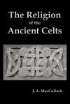 The Religion Of The Ancient Celts - John Arnott MacCulloch
