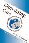 Globalizing Care: Ethics, Feminist Theory, And International Relations - Fiona Robinson