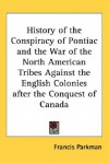 History of the Conspiracy of Pontiac and the War of the North American Tribes Against the English Colonies After the Conquest of Canada - Francis Parkman