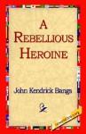A Rebellious Heroine - John Kendrick Bangs