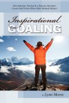 Inspirational Goaling: How Intuition, Passion & a Taste for Adventure Create Goal Victory When Other Methods Haven't - Lynn Moore