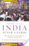 India After Gandhi: The History of the World's Largest Democracy - Ramachandra Guha