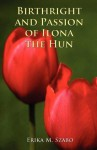 Birthright and Passion of Ilona the Hun - Erika M. Szabo