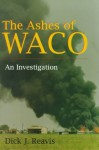 The Ashes of Waco: An Investigation - Dick J. Reavis