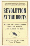 Revolution at the Roots: Making Our Government Smaller, Better and Closer to Home - William D. Eggers, John O'Leary