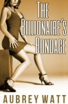 The Billionaire's Bondage (Billionaire Bondage) - Aubrey Watt