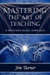 Mastering the Art of Teaching; A Principle Based Approach - Jim Turner
