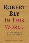 Robert Bly in This World - Thomas R. Smith, James Lenfestey