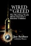 Wired for Greed: The Shocking Truth about America's Electric Utilities - Joe Seeber, Jim Moore