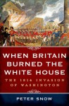 When Britain Burned the White House: The 1814 Invasion of Washington - Peter Snow