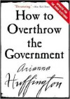How to Overthrow the Government - Arianna Huffington