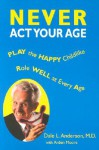 Never ACT Your Age - Dale L. Anderson, Arden Moore