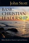 Basic Christian Leadership: Biblical Models of Church, Gospel and Ministry - John R.W. Stott