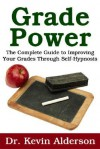 Grade Power: The Complete Guide To Improving Your Grades Through Self Hypnosis - Kevin Alderson