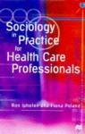 Sociology In Practice For Health Care Professionals - Ron Iphofen, Fiona Poland, Jo Campling