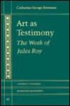 Art as Testimony: The Work of Jules Roy - Catharine Savage Brosman