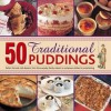 50 Traditional Puddings: Perfect Hot and Cold Desserts, from the Everyday Family Classics to Sumptuous Dishes for Entertaining - Jenni Fleetwood