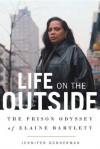 Life on the Outside: The Prison Odyssey of Elaine Bartlett - Jennifer Gonnerman