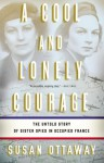 A Cool and Lonely Courage: The Untold Story of Sister Spies in Occupied France - Susan Ottaway
