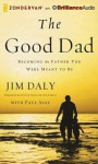 The Good Dad: Becoming the Father You Were Meant to Be - Jim Daly
