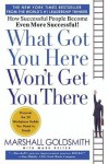 What Got You Here, Won't Get You There: How Successful People Become Even More Successful - Marshall Goldsmith, Mark Reiter
