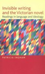 Invisible Writing and the Victorian Novel: Readings in Language and Ideology - Patricia Ingham