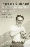 Jetzt nicht die Wut verlieren: Max Frisch, eine Biografie - Ingeborg Gleichauf
