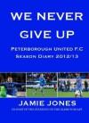We Never Give Up, 2012/13 Peterborough United Season Diary - Jamie Jones, Paul Mitchell, Adrian Durham