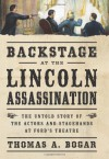 Backstage at the Lincoln Assassination: The Untold Story of the Actors and Stagehands at Ford�s Theatre - Thomas A. Bogar