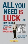 All You Need Is Luck--: How I Got a Record Deal by Meeting Paul McCartney - Paul Tennant, John Willis