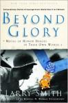 Beyond Glory: Medal of Honor Heroes in Their Own Words - Larry Smith, Eddie Adams