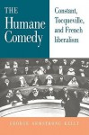 The Humane Comedy: Constant, Tocqueville, and French Liberalism - George Armstrong Kelly, Stephen R. Graubard