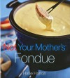 Not Your Mother's Fondue - Hallie Harron