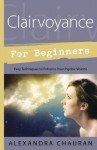 Clairvoyance for Beginners: Easy Techniques to Enhance Your Psychic Visions - Alexandra Chauran