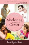 Mothering from Your Center: Tapping Your Body's Natural Energy for Pregnancy, Birth, and Parenting - Tami Lynn Kent, Christianne Northrup, Kate Northrup