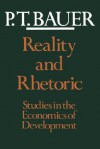 Reality and Rhetoric: Studies in the Economics of Development - P.T. Bauer