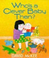 Who's A Clever Baby Then? - David McKee