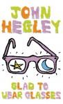 Glad to Wear Glasses - John Hegley