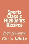 Sports Classic Highlights Recipes: Explosive Sports Moments in History. Tasty and Healthy Fast Food and Drink - Chris White