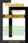 Freedom From Panic Attacks: The Ultimate Guide On How To Free Yourself From Panic Attacks With Essential Facts On The Causes Of Panic Attacks, Its Symptoms And Physical Signs, Plus Helpful Tips On How To Deal With Panicking And Smart Ideas On Getting Rid - Michael Roberts