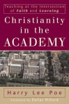 Christianity in the Academy: Teaching at the Intersection of Faith and Learning - Harry Lee Poe