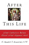 After This Life: What Catholics Believe about What Happens Next - Benedict J. Groeschel