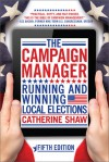 The Campaign Manager: Running and Winning Local Elections - Catherine Shaw