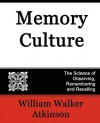 Memory Culture, the Science of Observing, Remembering and Recalling - William W. Atkinson